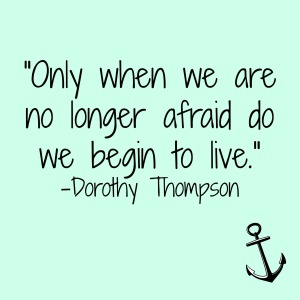 """Only when we are no longer afraid do we begin to live."" -Dorothy Thompson"