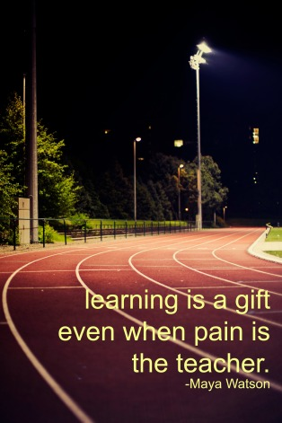 """Learning is a gift even when pain is the teacher."" -Maya Watson"