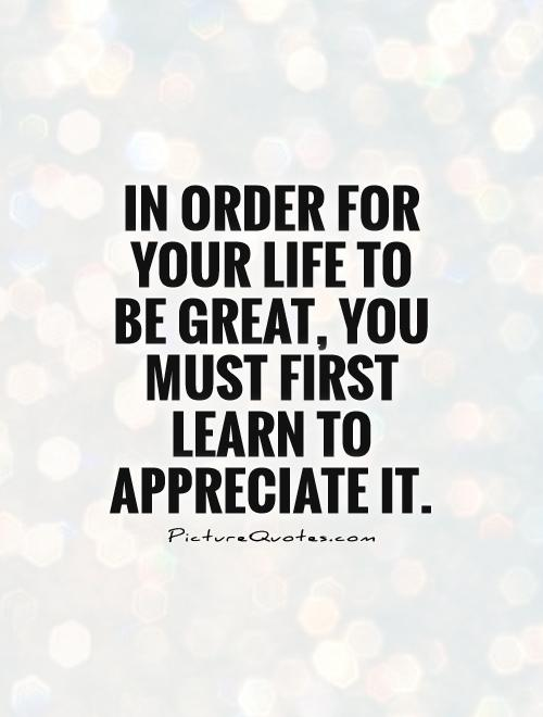 in-order-for-your-life-to-be-great-you-must-first-learn-to-appreciate-it-quote-1